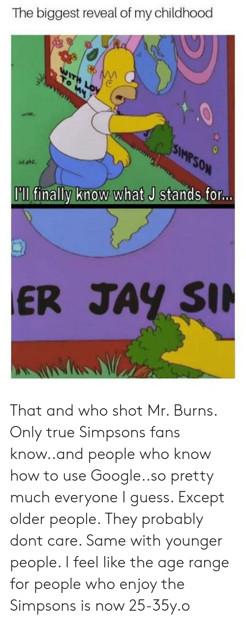 Mr. Burns: The biggest reveal of my childhood  0  Mp  I'll finally know what J stands.for...  ER JAY SI That and who shot Mr. Burns. Only true Simpsons fans know..and people who know how to use Google..so pretty much everyone I guess. Except older people. They probably dont care. Same with younger people. I feel like the age range for people who enjoy the Simpsons is now 25-35y.o
