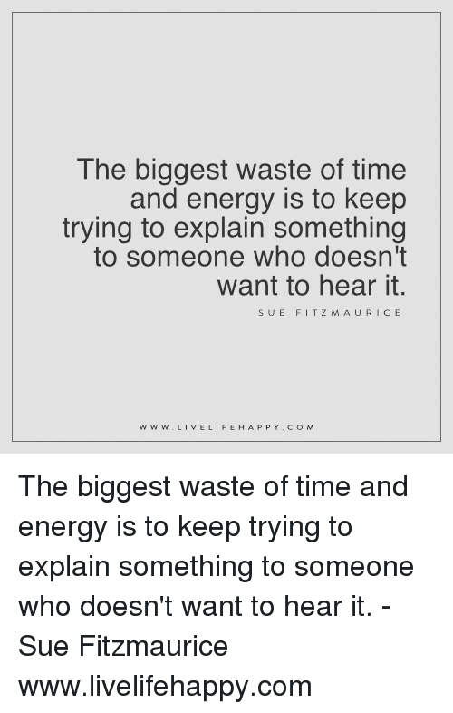 fitz: The biggest waste of time  and energy is to keep  trying to explain something  to someone who doesn't  want to hear it.  SUE FITZ M AURICE  WW W  LIVE LIFE HAPPY COM The biggest waste of time and energy is to keep trying to explain something to someone who doesn't want to hear it. - Sue Fitzmaurice www.livelifehappy.com