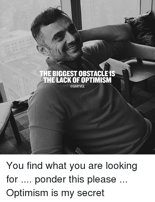 Memes, Optimism, and 🤖: THE BIGGESTOBSTACLEIS  HE LACK OF OPTIMISM  @GARYVEE You find what you are looking for .... ponder this please ... Optimism is my secret