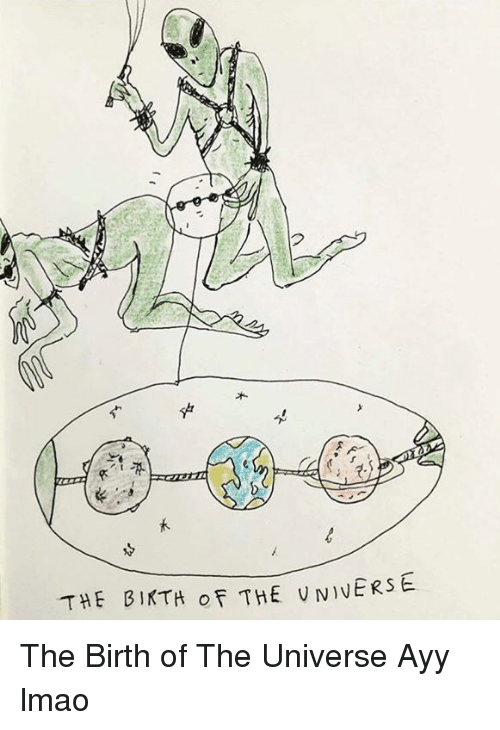 Dank, 🤖, and Birth: THE BIKTH OF THE UN)VERSE The Birth of The Universe Ayy lmao