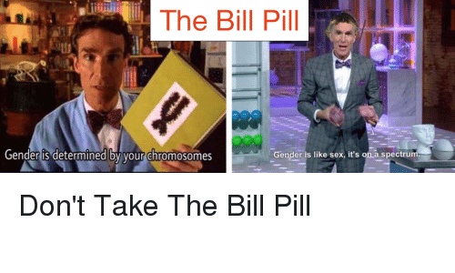 Sex, Conspiracy, and Gender: The Bill Pill  Gender is like sex, it's on a spectrum.  Gender is determined by your chromosomes