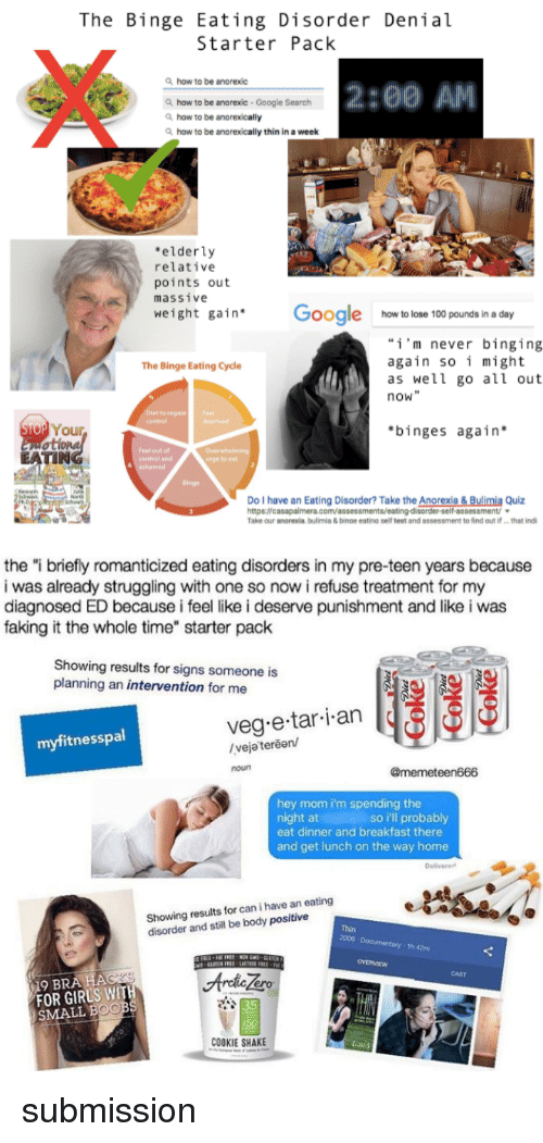 "binging: The Binge Eating Disorder Denial  Starter Pack  how to be anorexic  2:00 AM  haw to be anorexic -Google Search  how to be anorexically  how to be anorexically thin in a week  elderly  relative  points out  massive  weight gain Google how to lose 100 pounds in a day  i'm never binging  again so i might  as well go all out  now""  The Binge Eating Cycle  reganF  contro  o Your  binges again  TIN  central and  rge toeat  dinge  Do I have an Eating Disorder? Take the Anorexia& Bulimia Quiz  Take our anorexia bulimis & binoe eating self teet and assessment to find out ifthat ind   the ""i briefly romanticized eating disorders in my pre-teen years because  i was already struggling with one so now i refuse treatment for my  diagnosed ED because i feel like i deserve punishment and like i was  faking it the whole time"" starter pack  Showing results for signs someone is  planning an intervention for me  veg e tar i an  myfitnesspal  /veja terean/  noun  @memeteen666  hey mom i'm spending the  night at  eat dinner and breakfast there  and get lunch on the way home  so i'll probably  Delivere  Showing results for can i have an eating  disorder and still be body positive  Thin  2006  th 42m  CAST  ero  FOR GIRLS WIT  SMALL BOO  35  COOKIE SHAKE <p>submission</p>"