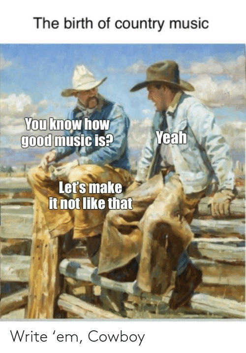 Cowboy: The birth of country music  You know how  good music is?  Yeah  Let's make  it not like that Write 'em, Cowboy