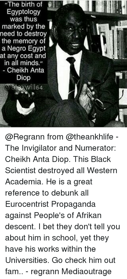 """Black Scientist: The birth of  Egyptology  was thus  marked by the  need to destroy  the memory of  a Negro Egypt  at any cost and  in all minds.""""  Cheikh Anta  Diop @Regrann from @theankhlife - The Invigilator and Numerator: Cheikh Anta Diop. This Black Scientist destroyed all Western Academia. He is a great reference to debunk all Eurocentrist Propaganda against People's of Afrikan descent. I bet they don't tell you about him in school, yet they have his works within the Universities. Go check him out fam.. - regrann Mediaoutrage"""