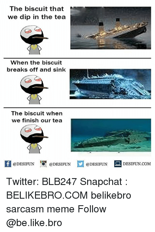 "Be Like, Meme, and Memes: The biscuit that  we dip in the tea  When the biscuit  breaks off and sink  The biscuit when  we finish our tea  DESIFUN@DESIFUNDESIDESIFUN.COM  @DESIFUN  ·0""  @DESIFUN  DESIFUNCOMM Twitter: BLB247 Snapchat : BELIKEBRO.COM belikebro sarcasm meme Follow @be.like.bro"