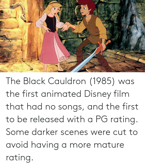 Animated: The Black Cauldron (1985) was the first animated Disney film that had no songs, and the first to be released with a PG rating. Some darker scenes were cut to avoid having a more mature rating.