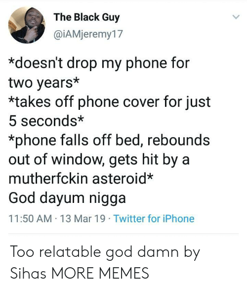 Black Guy: The Black Guy  @İAMieremy17  *doesn't drop my phone for  two years*  *takes off phone cover for just  5 seconds*  *phone falls off bed, rebounds  out of window, gets hit by a  mutherfckin asteroid*  God dayum nigga  11:50 AM 13 Mar 19 Twitter for iPhone Too relatable god damn by Sihas MORE MEMES