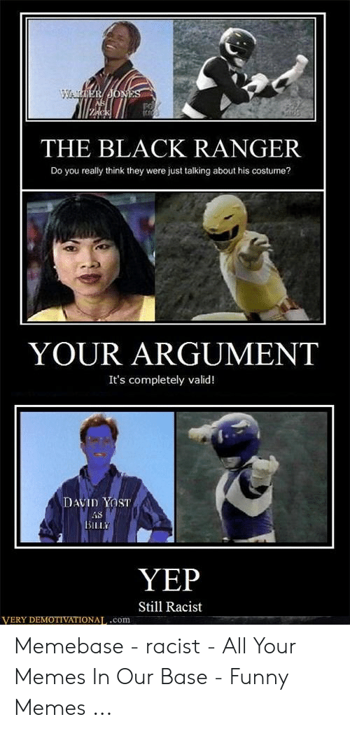 Funny Racist Memes: THE BLACK RANGER  Do you really think they were just talking about his costume?  YOUR ARGUMENT  It's completely valid!  AVID YOST  iS  YEP  Still Racist  VERY DEMOTIVATIONAL,.com Memebase - racist - All Your Memes In Our Base - Funny Memes ...