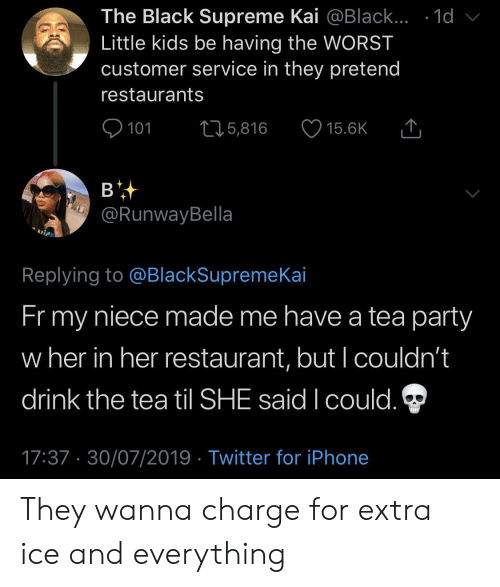 Restaurants: The Black Supreme Kai @Black... .1d  Little kids be having the WORST  customer service in they pretend  restaurants  101  L25,816  15.6K  в  @RunwayBella  Replying to @BlackSupremeKai  Fr my  niece made me have a tea party  w her in her restaurant, but I couldn't  drink the tea til SHE said I could.  17:37 30/07/2019 Twitter for iPhone They wanna charge for extra ice and everything