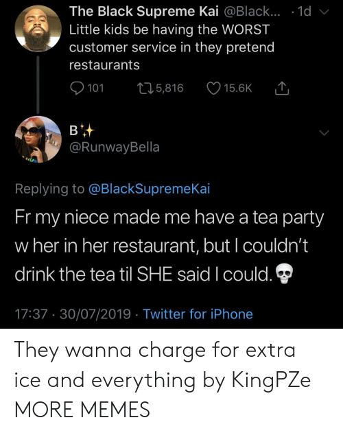 kai: The Black Supreme Kai @Black... .1d  Little kids be having the WORST  customer service in they pretend  restaurants  101  L25,816  15.6K  в  @RunwayBella  Replying to @BlackSupremeKai  Fr my  niece made me have a tea party  w her in her restaurant, but I couldn't  drink the tea til SHE said I could.  17:37 30/07/2019 Twitter for iPhone They wanna charge for extra ice and everything by KingPZe MORE MEMES
