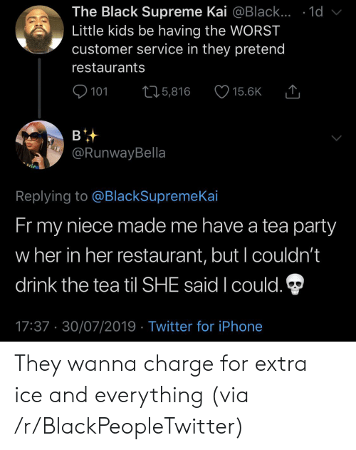 kai: The Black Supreme Kai @Black... .1d  Little kids be having the WORST  customer service in they pretend  restaurants  101  L25,816  15.6K  в  @RunwayBella  Replying to @BlackSupremeKai  Fr my  niece made me have a tea party  w her in her restaurant, but I couldn't  drink the tea til SHE said I could.  17:37 30/07/2019 Twitter for iPhone They wanna charge for extra ice and everything (via /r/BlackPeopleTwitter)