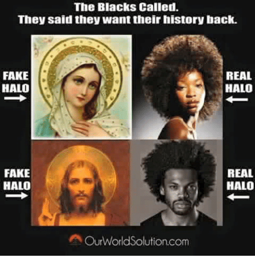 Fake, Halo, and Black: The Blacks Called.  They said they want their history back.  REAL  FAKE  HALO  HALO  REAL  FAKE  HALO  HALO  A Our World Solution.com