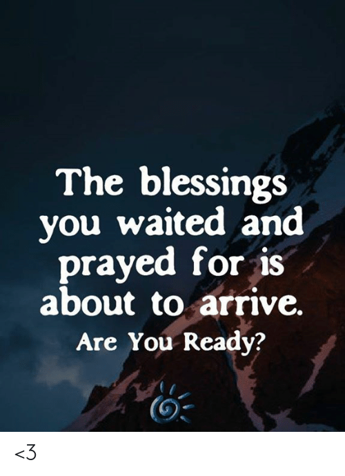 You Ready: The blessings  you waited and  prayed for is  about to arrive.  Are You Ready? <3