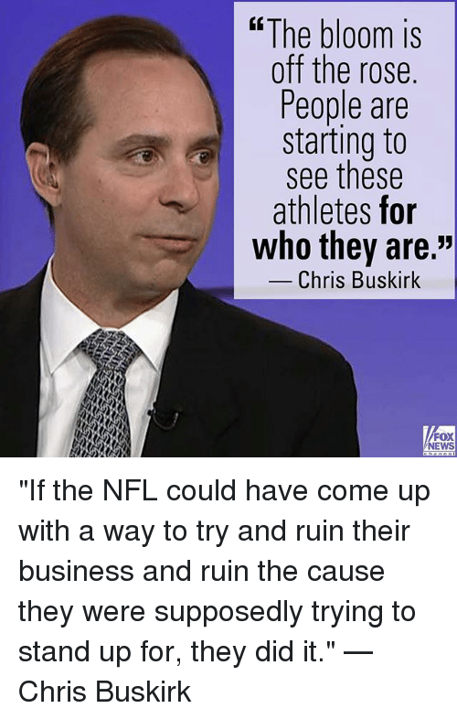 "Memes, News, and Nfl: ""The bloom is  off the rose.  People are  starting to  see these  athletes for  who they are.""  -Chris Buskirk  FOX  NEWS ""If the NFL could have come up with a way to try and ruin their business and ruin the cause they were supposedly trying to stand up for, they did it."" — Chris Buskirk"