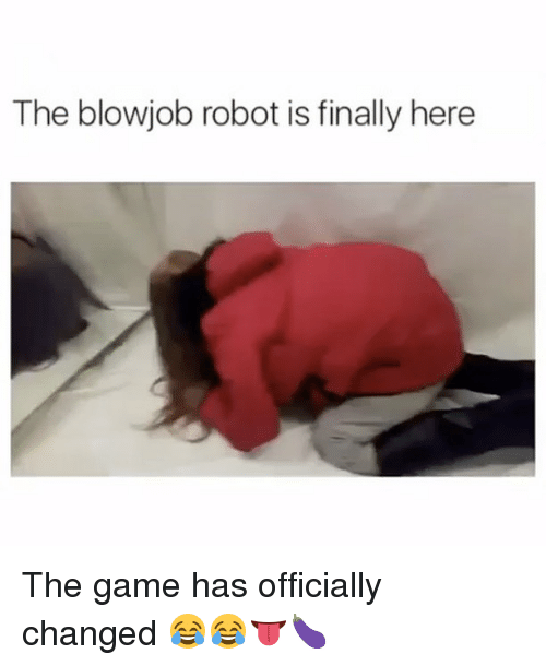 Blowjob, The Game, and Game: The blowjob robot is finally here The game has officially changed 😂😂👅🍆