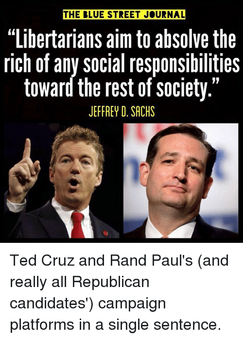 "Memes, Rand Paul, and Streets: THE BLUE STREET JOURNAL  ""Libertarians aim tO abSolve the  rich of any social responsibilities  toward the rest of society.""  JEFFREY D. SACHS Ted Cruz and Rand Paul's (and really all Republican candidates') campaign platforms in a single sentence."
