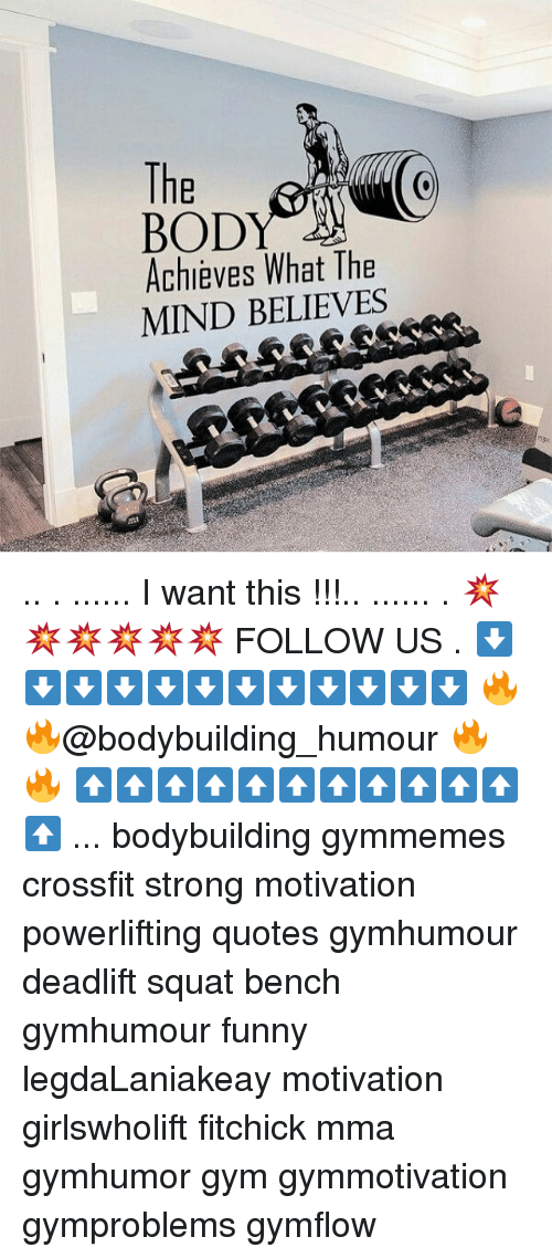 Gym, Memes, and Bodybuilding: The  BODY  Achieves What The  MIND BELIEVES .. . ...... I want this !!!.. ...... . 💥💥💥💥💥💥 FOLLOW US . ⬇️⬇️⬇️⬇️⬇️⬇️⬇️⬇️⬇️⬇️⬇️⬇️ 🔥🔥@bodybuilding_humour 🔥🔥 ⬆️⬆️⬆️⬆️⬆️⬆️⬆️⬆️⬆️⬆️⬆️⬆️ ... bodybuilding gymmemes crossfit strong motivation powerlifting quotes gymhumour deadlift squat bench gymhumour funny legdaLaniakeay motivation girlswholift fitchick mma gymhumor gym gymmotivation gymproblems gymflow