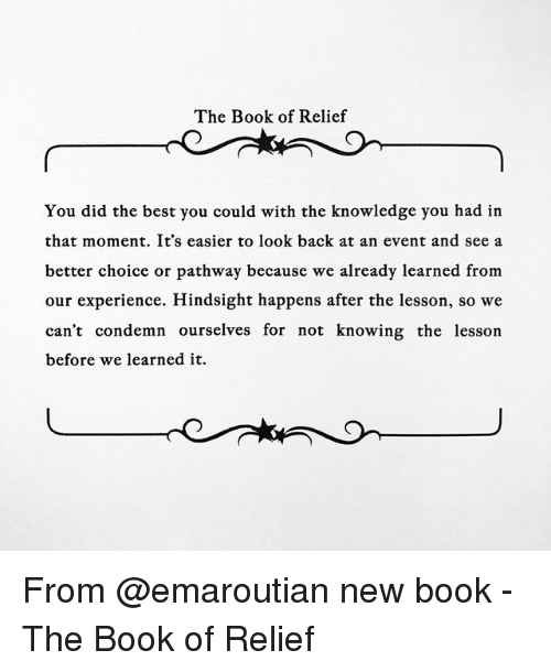 relief: The Book of Relief  You did the best you could with the knowledge you had in  that moment. It's easier to look back at an event and see a  better choice or pathway because we already learned from  our experience. Hindsight happens after the lesson, so we  can't condemn ourselves for not knowing the lesson  before we learned it. From @emaroutian new book - The Book of Relief