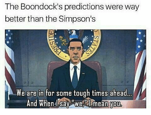 Memes, The Simpsons, and The Boondocks: The Boondock's predictions were way  better than the Simpson's  We are in for some tough times ahead...  And when Say We mean you