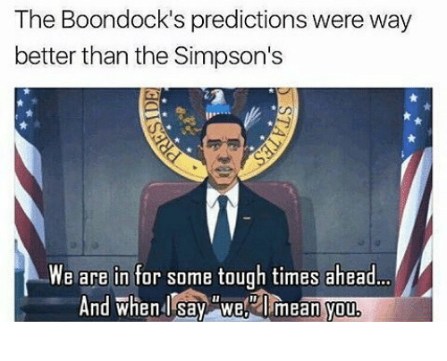 The Simpsons, The Boondocks, and Boondocks: The Boondock's predictions were way  better than the Simpson's  We are in for some tough times ahead..  And when Isav We i  And when say Wel  mean you