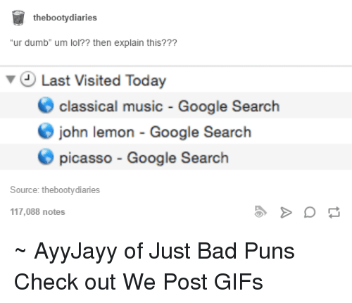 """Bad Puns: the booty diaries  """"ur dumb"""" um lol?? then explain this???  v Last Visited Today  O classical music Google Search  O john lemon Google Search  picasso Google Search  Source: thebootydiaries  117,088 notes ~ AyyJayy of Just Bad Puns  Check out We Post GIFs"""