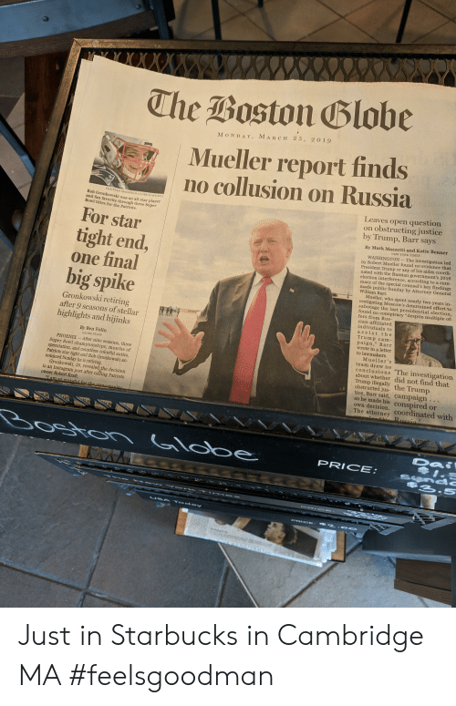 """robert kraft: The Boston Blobe  M ON DAY, MARCH 25, 2 019  Mueller report finds  no collusion on Russia  Leaves open question  on obstructing justice  by Trump, Barr says  FILE/STAN G  ROSSFELD/GLOBE STAFF/2012  Rob Gronkowski was an all-star playe  and fan favorite through three Super  Bowl titles for the Patriots.  For star  tight end,  one final  big spike  By Mark Mazzetti and Katie Benner  WASHINGTON-The investigation led  by Robert Mu  President Trump or any of his aides coordi-  nated with the Russian government's 2016  election interference, according to a sum  mary of the special counsel's key findings  made public Sunday by Attorney General  William Barr  und no evidence that  Mueller, who spen  early two years in  gating Moscow's determined effort to  sabotage the last presidential  Gronkowski retiring  after 9 seasons of stella  highlights and hijinks  und no conspiracy """"despite multiple of-  fers from Rus-  sian-affiliated  individuals to  assist the  Trump cam  paign,"""" Bar  wrote in a letter  to lawmakers.  By Ben Volin  GLOBE STAFF  PHOENIX- After nine seasons  Super Bowl championships, month  speculation, and countless colorful antics,  Patriots star tight end Rob Gronkowski an  Mueller's  team drew no  conclusions The investigation  about whether did not find that  Trump illegally the Trump  obstructed jus  nounced Sunday he is retiring  tice, Barr said, campaign  so he made his conspired or  own decision  Gronkowski, 29, revealed the decision  in an Instagram  owner Robert Kraft.  post after  Patriots  The attorney coordinated with  te  PRICE  2-S Just in Starbucks in Cambridge MA #feelsgoodman"""