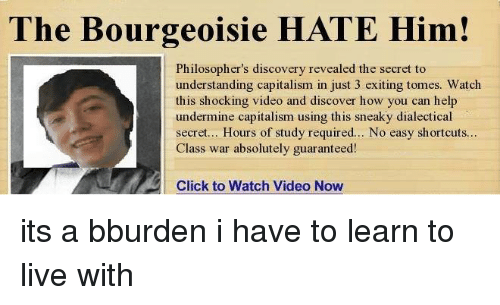 Click, Memes, and Videos: The Bourgeoisie HATE Him!  Philosopher's discovery revealed the secret to  understanding capitalism in just 3 exiting tomes. Watch  this shocking video and discover how you can help  undermine capitalism using this sneaky dialectical  secret... Hours of study required... No easy shortcuts...  Class war absolutely guaranteed!  click to Watch Video Now its a bburden i have to learn to live with
