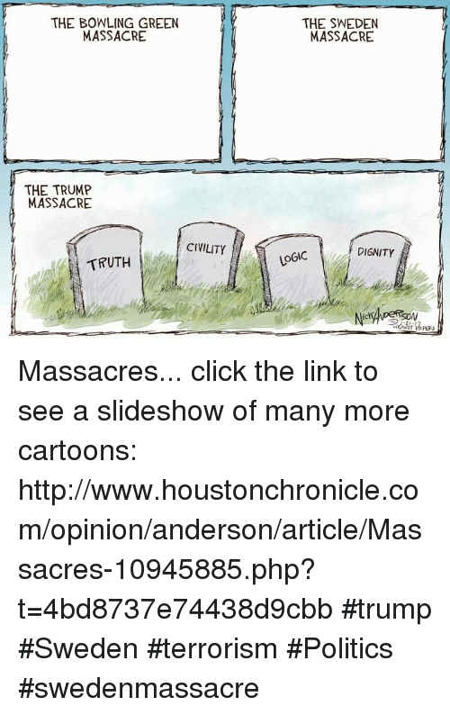 Click, Logic, and Memes: THE BOWLING GREEN  MASSACRE  THE TRUMP  MASSACRE  CIVILITY  TRUTH  THE SWEDEN  MASSACRE  DIGNITY  LOGIC  SON Massacres... click the link to see a slideshow of many more cartoons: http://www.houstonchronicle.com/opinion/anderson/article/Massacres-10945885.php?t=4bd8737e74438d9cbb #trump #Sweden #terrorism #Politics #swedenmassacre