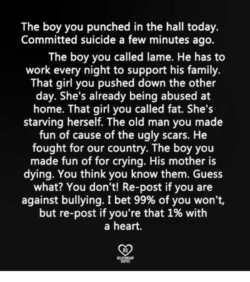Crying, Family, and I Bet: The boy you punched in the hall today.  Committed suicide a few minutes ago.  The boy you called lame. He has to  work every night to support his family.  That girl you pushed down the other  day. She's already being abused at  home. That girl you called fat. She's  starving herself. The old man you made  fun of cause of the ugly scars. He  fought for our country. The boy you  made fun of for crying. His mother is  dying. You think you know them. Guess  what? You don't! Re-post if you are  against bullying. I bet 99% of you won't,  but re-post if you're that 1% with  a heart.  RO
