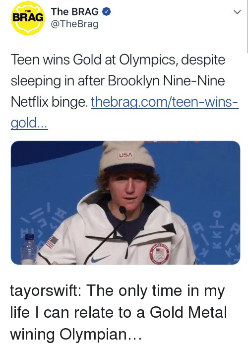wining: THE  BRAG The BRAG  @TheBrag  Teen wins Gold at Olympics, despite  sleeping in after Brooklyn Nine-Nine  Netflix binge. thebrag.com/teen-wins-  gold...  USA tayorswift:  The only time in my life I can relate to a Gold Metal wining Olympian…