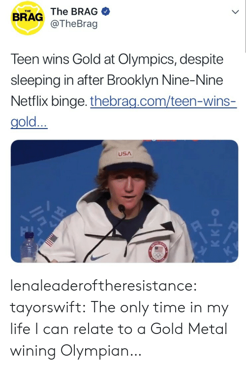 wining: THE  BRAG The BRAG  @TheBrag  Teen wins Gold at Olympics, despite  sleeping in after Brooklyn Nine-Nine  Netflix binge. thebrag.com/teen-wins-  gold...  USA lenaleaderoftheresistance: tayorswift: The only time in my life I can relate to a Gold Metal wining Olympian…