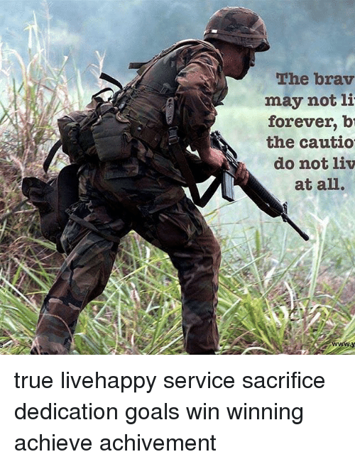 service: The brav  may not li  forever b  the cautio  do not liv  at all. true livehappy service sacrifice dedication goals win winning achieve achivement