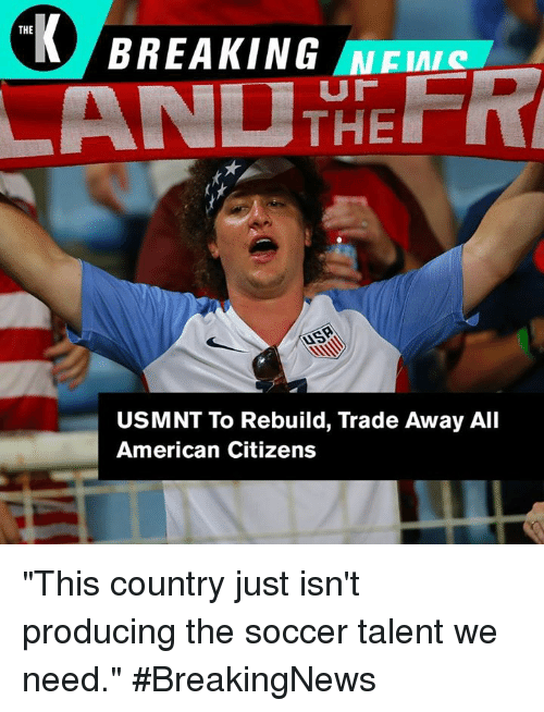"""usmnt: THE  BREAKING NEI  USMNT To Rebuild, Trade Away All  American Citizens """"This country just isn't producing the soccer talent we need."""" #BreakingNews"""