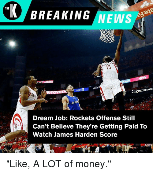 "James Harden, Money, and News: THE  BREAKING NEWS  3  reliant  ITED  HERMAN  Dream Job: Rockets Offense Still  Can't Believe They're Getting Paid To  Watch James Harden Score ""Like, A LOT of money."""