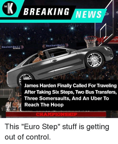 "James Harden, News, and Uber: THE  BREAKING NEWS  Basketba11  James Harden Finally Called For Traveling  After Taking Six Steps, Two Bus Transfers,  Three Somersaults, And An Uber To  Reach The Hoop  CHAMPIONSHIP This ""Euro Step"" stuff is getting out of control."