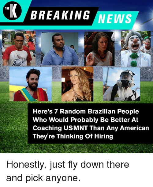usmnt: THE  BREAKING NEWS  Here's 7 Random Brazilian People  Who Would Probably Be Better At  Coaching USMNT Than Any American  They're Thinking Of Hiring Honestly, just fly down there and pick anyone.