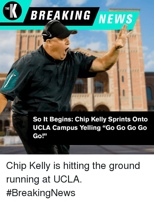 """Chip Kelly: THE  BREAKING NEWS  So It Begins: Chip Kelly Sprints Onto  UCLA Campus Yelling """"Go Go Go Go  Go!""""  13) Chip Kelly is hitting the ground running at UCLA. #BreakingNews"""