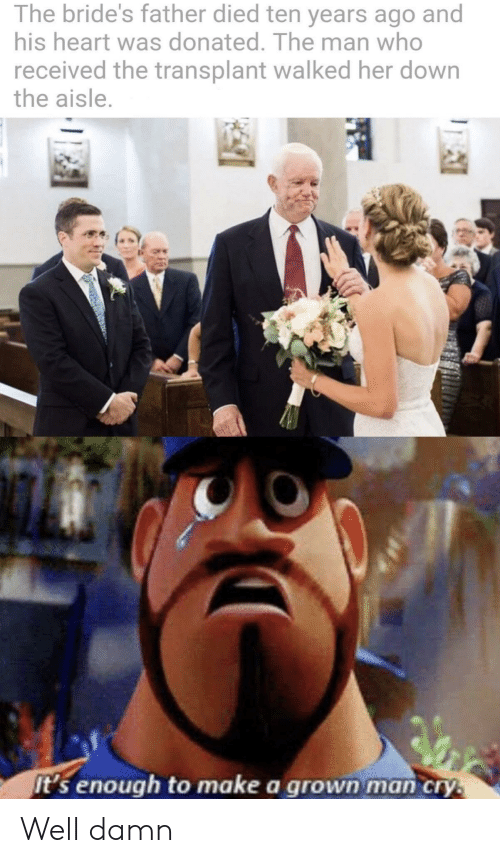well damn: The bride's father died ten years ago and  his heart was donated. The man who  received the transplant walked her down  the aisle.  It's enough to make a grown man cry. Well damn