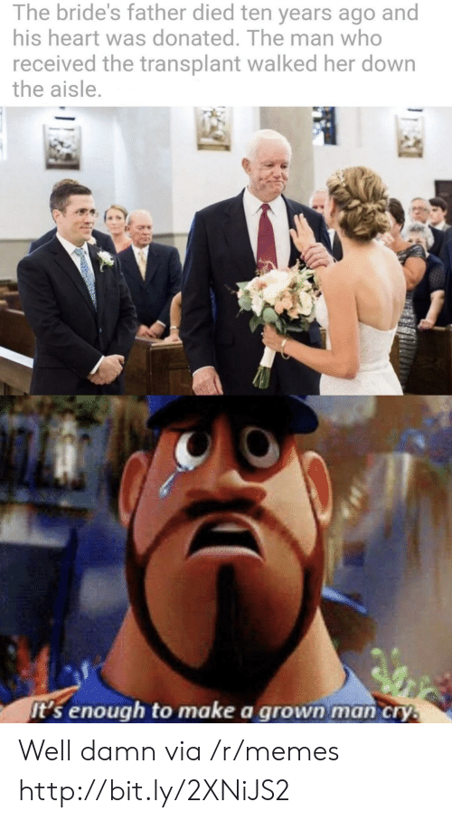 well damn: The bride's father died ten years ago and  his heart was donated. The man who  received the transplant walked her down  the aisle.  it's enough to make a grown man cry. Well damn via /r/memes http://bit.ly/2XNiJS2