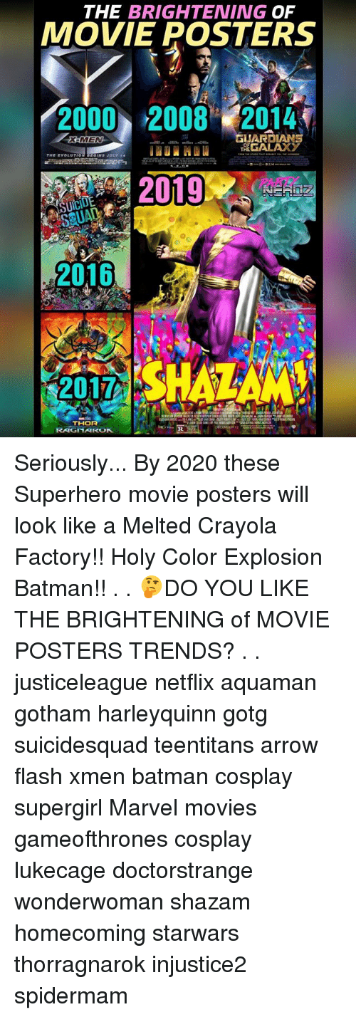 Batman, Memes, and Movies: THE BRIGHTENING OF  MOVIE POSTERS  2000 2008 2014,  GUARDIANS  THE EVOLUTION EOINS JULY 14  PARD  UA  2016  2017  THOR Seriously... By 2020 these Superhero movie posters will look like a Melted Crayola Factory!! Holy Color Explosion Batman!! . . 🤔DO YOU LIKE THE BRIGHTENING of MOVIE POSTERS TRENDS? . . justiceleague netflix aquaman gotham harleyquinn gotg suicidesquad teentitans arrow flash xmen batman cosplay supergirl Marvel movies gameofthrones cosplay lukecage doctorstrange wonderwoman shazam homecoming starwars thorragnarok injustice2 spidermam