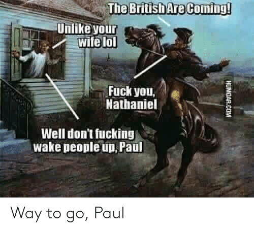 Nathaniel: The British Are Coming  Unlike your  aFwife lol  Fuck you,  Nathaniel  Well don't fucking  wake people up, Paul Way to go, Paul