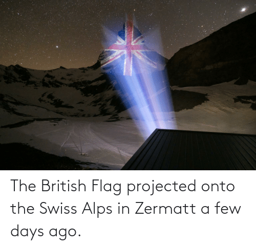 Swiss: The British Flag projected onto the Swiss Alps in Zermatt a few days ago.