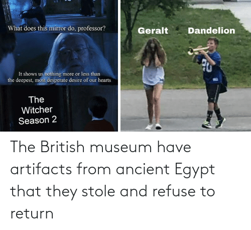 refuse: The British museum have artifacts from ancient Egypt that they stole and refuse to return