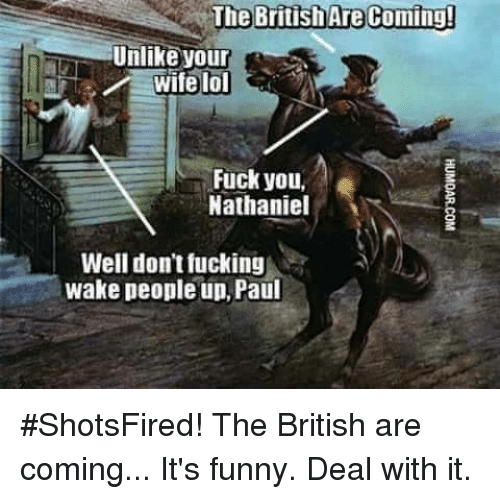 Memes, Ups, and Wife: The British The British Are Coming!  Unlike your  lol  wife Fuck you.  Nathaniel  Well don't fucking  wake people up, Paul #ShotsFired! The British are coming... It's funny. Deal with it.