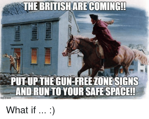 Free, Space, and Gun: THE BRITISHARE COMING!  PUT UPTHE GUN-FREE ZONESIGNS  ANDRUN TO YOUR SAFE SPACE! What if ... :)