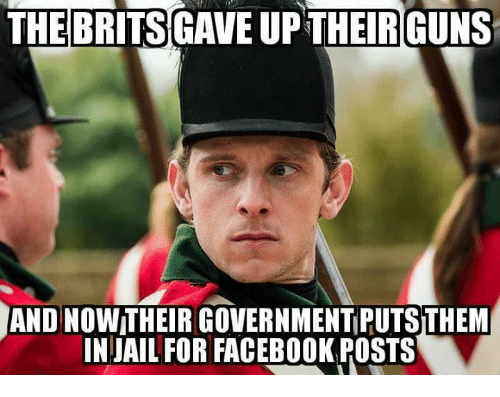 Facebook, Guns, and Jail: THE  BRITS  GAVE UPTHEIR GUNS  AND NOW THEIR GOVERNMENT PUTS THEM  IN JAIL FOR FACEBOOK POSTS