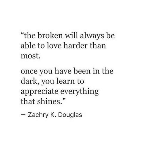 """Shines: """"the broken will always be  able to love harder than  most.  once you have been in the  dark, you learn to  appreciate everything  that shines.""""  Zachry K. Douglas"""