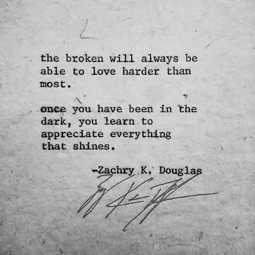 Shines: the broken will always be  able to love harder than  most.  once you have been in the  dark, you learn to  appreciate everything  that shines.  -Zachry K. Douglas