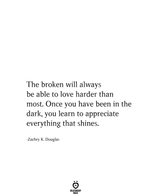Shines: The broken will always  be able to love harder than  most. Once you have been in the  dark, you learn to appreciate  everything that shines.  Zachry K. Douglas  RELATIONSHIP  RILES