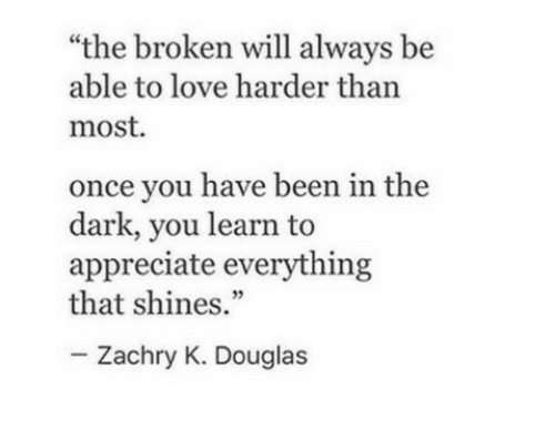"""Shines: """"the broken will always be  able to love harder than  most  once you have been in the  dark, you learn to  appreciate everything  that shines.""""  Zachry K. Douglas"""